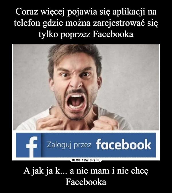 A jak ja k... a nie mam i nie chcę Facebooka –