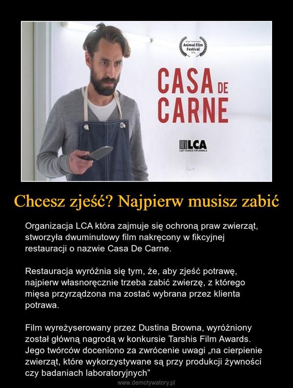 """Chcesz zjeść? Najpierw musisz zabić – Organizacja LCA która zajmuje się ochroną praw zwierząt, stworzyła dwuminutowy film nakręcony w fikcyjnej restauracji o nazwie Casa De Carne.Restauracja wyróżnia się tym, że, aby zjeść potrawę, najpierw własnoręcznie trzeba zabić zwierzę, z którego mięsa przyrządzona ma zostać wybrana przez klienta potrawa.Film wyreżyserowany przez Dustina Browna, wyróżniony został główną nagrodą w konkursie Tarshis Film Awards. Jego twórców doceniono za zwrócenie uwagi """"na cierpienie zwierząt, które wykorzystywane są przy produkcji żywności czy badaniach laboratoryjnych"""""""