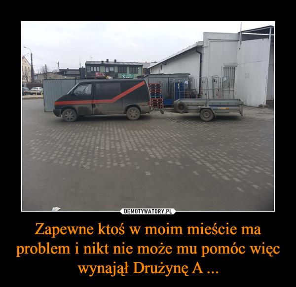 Zapewne ktoś w moim mieście ma problem i nikt nie może mu pomóc więc wynajął Drużynę A ... –