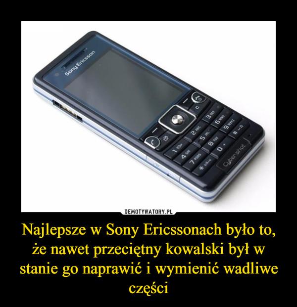 Najlepsze w Sony Ericssonach było to, że nawet przeciętny kowalski był w stanie go naprawić i wymienić wadliwe części –