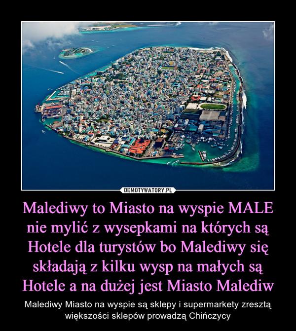 Malediwy to Miasto na wyspie MALE nie mylić z wysepkami na których są Hotele dla turystów bo Malediwy się składają z kilku wysp na małych są Hotele a na dużej jest Miasto Malediw – Malediwy Miasto na wyspie są sklepy i supermarkety zresztą większości sklepów prowadzą Chińczycy