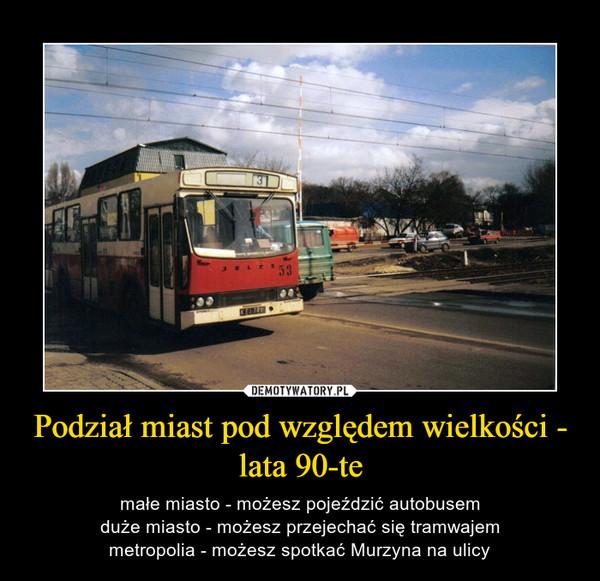 Podział miast pod względem wielkości - lata 90-te – małe miasto - możesz pojeździć autobusemduże miasto - możesz przejechać się tramwajemmetropolia - możesz spotkać Murzyna na ulicy