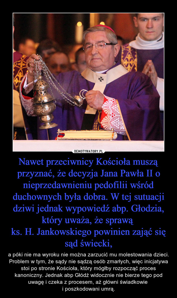 Nawet przeciwnicy Kościoła muszą przyznać, że decyzja Jana Pawła II o nieprzedawnieniu pedofilii wśród duchownych była dobra. W tej sutuacji dziwi jednak wypowiedź abp. Głodzia, który uważa, że sprawą ks. H. Jankowskiego powinien zająć się sąd świecki, – a póki nie ma wyroku nie można zarzucić mu molestowania dzieci. Problem w tym, że sądy nie sądzą osób zmarłych, więc inicjatywa stoi po stronie Kościoła, który mógłby rozpocząć proces kanoniczny. Jednak abp Głódź widocznie nie bierze tego pod uwagę i czeka z procesem, aż główni świadkowie i poszkodowani umrą.