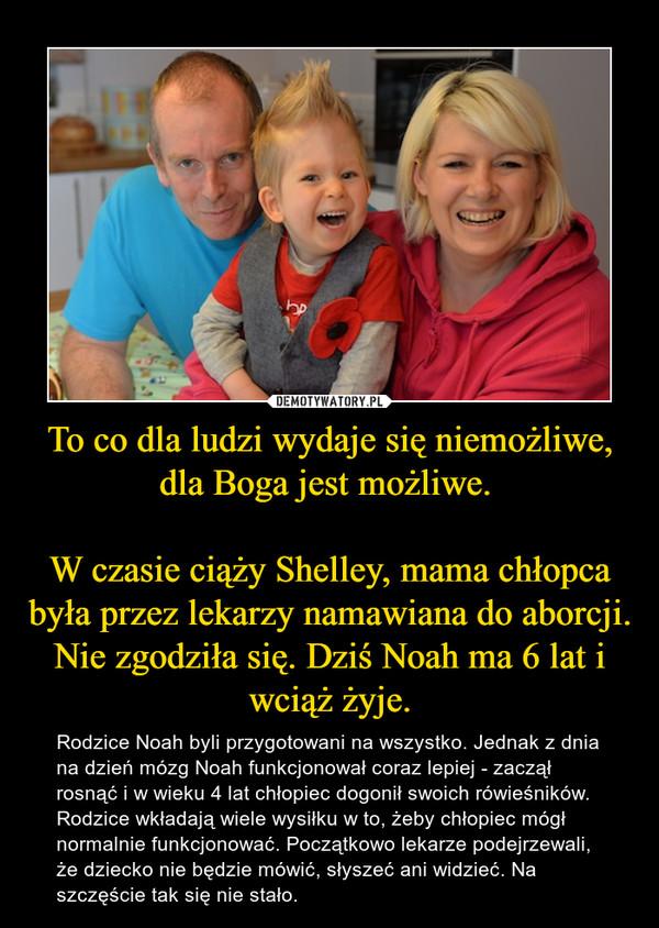 To co dla ludzi wydaje się niemożliwe, dla Boga jest możliwe. W czasie ciąży Shelley, mama chłopca była przez lekarzy namawiana do aborcji. Nie zgodziła się. Dziś Noah ma 6 lat i wciąż żyje. – Rodzice Noah byli przygotowani na wszystko. Jednak z dnia na dzień mózg Noah funkcjonował coraz lepiej - zaczął rosnąć i w wieku 4 lat chłopiec dogonił swoich rówieśników. Rodzice wkładają wiele wysiłku w to, żeby chłopiec mógł normalnie funkcjonować. Początkowo lekarze podejrzewali, że dziecko nie będzie mówić, słyszeć ani widzieć. Na szczęście tak się nie stało.