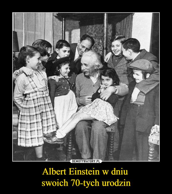 Albert Einstein w dniu swoich 70-tych urodzin –