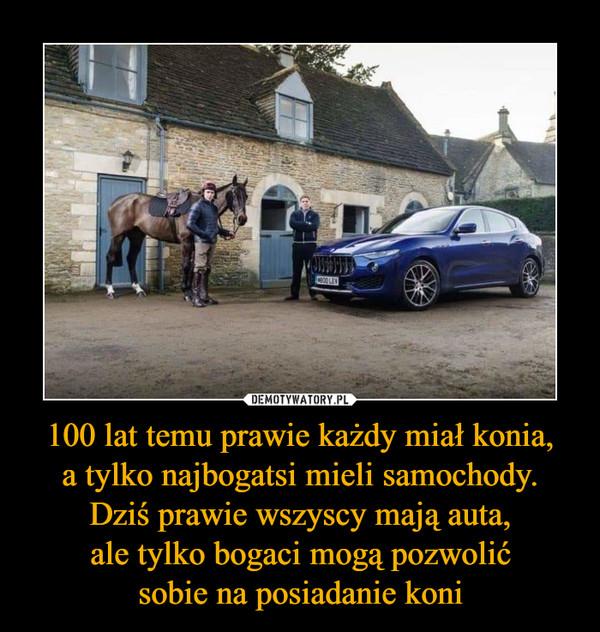 100 lat temu prawie każdy miał konia,a tylko najbogatsi mieli samochody.Dziś prawie wszyscy mają auta,ale tylko bogaci mogą pozwolićsobie na posiadanie koni –