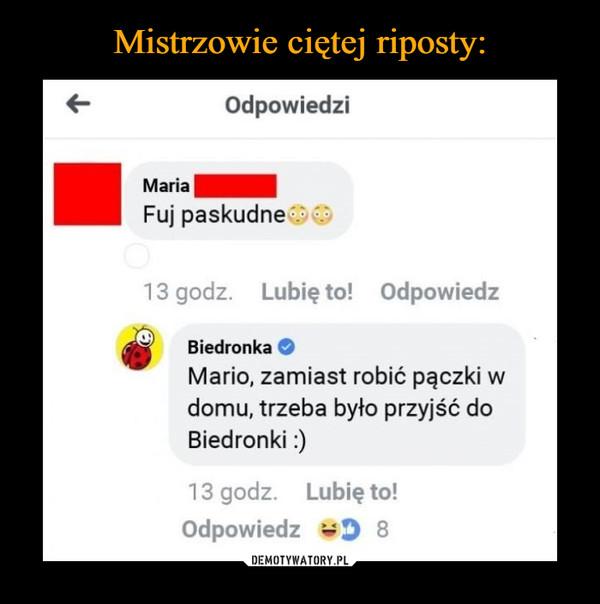 –  Odpowiedzi Maria Fuj paskudne 13 godz. Lubię to! Odpowiedz Biedronka Mario, zamiast robić paczki w domu, trzeba było przyjść do Biedronki :)
