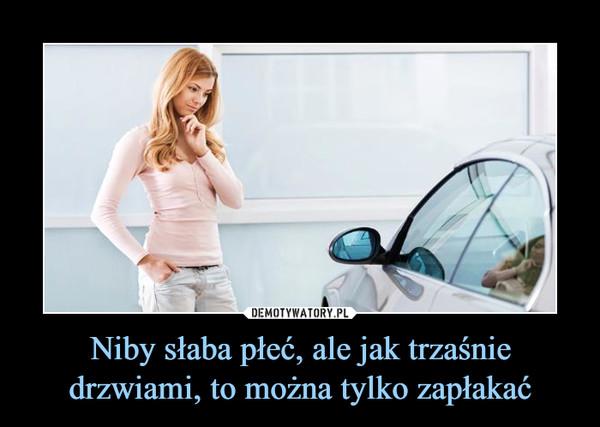Niby słaba płeć, ale jak trzaśnie drzwiami, to można tylko zapłakać –