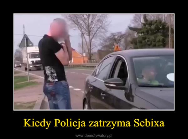 Kiedy Policja zatrzyma Sebixa –