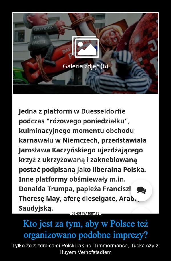 Kto jest za tym, aby w Polsce też organizowano podobne imprezy? – Tylko że z zdrajcami Polski jak np. Timmermansa, Tuska czy z Huyem Verhofstadtem