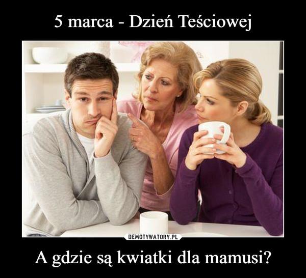 A gdzie są kwiatki dla mamusi? –