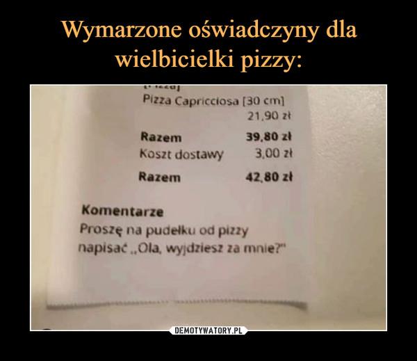 """–  Proszę na pudełku od pizzy napisać: """"Ola, wyjdziesz za mnie?"""""""