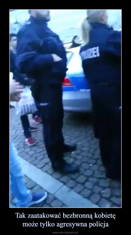 Tak zaatakować bezbronną kobietęmoże tylko agresywna policja –