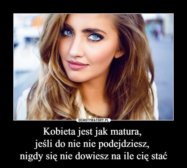Kobieta jest jak matura, jeśli do nie nie podejdziesz, nigdy się nie dowiesz na ile cię stać –