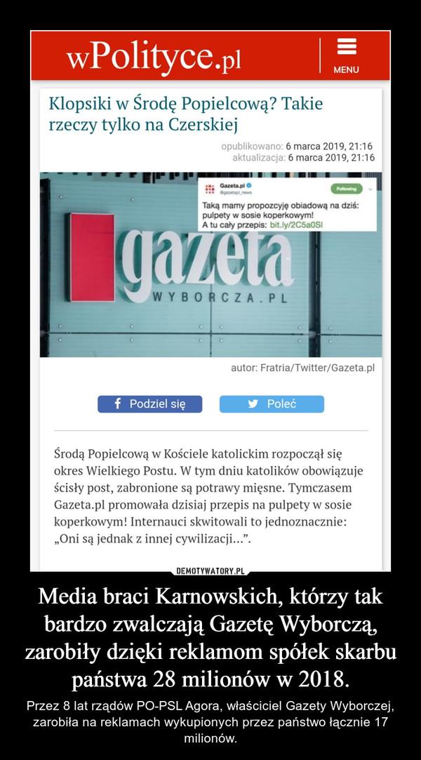 Media braci Karnowskich, którzy tak bardzo zwalczają Gazetę Wyborczą, zarobiły dzięki reklamom spółek skarbu państwa 28 milionów w 2018. – Przez 8 lat rządów PO-PSL Agora, właściciel Gazety Wyborczej, zarobiła na reklamach wykupionych przez państwo łącznie 17 milionów.