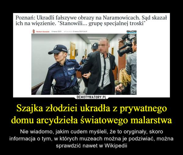"""Szajka złodziei ukradła z prywatnego domu arcydzieła światowego malarstwa – Nie wiadomo, jakim cudem myśleli, że to oryginały, skoro informacja o tym, w których muzeach można je podziwiać, można sprawdzić nawet w Wikipedii Poznań: Ukradli fałszywe obrazy na Naramowicach. Sąd skazał ich na więzienie. """"Stanowili... grupę specjalnej troski"""""""