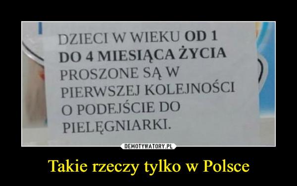 Takie rzeczy tylko w Polsce –  DZIECI W WIEKU OD 1 DO 4 MIESIĄCA ŻYCIA PROSZONE SĄ W PIERWSZEJ KOLEJNOŚCI O PODEJŚCIE DO PIELĘGNIARKI