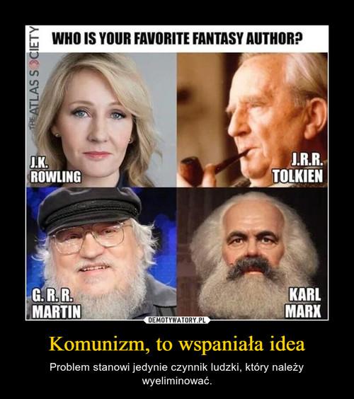 Komunizm, to wspaniała idea