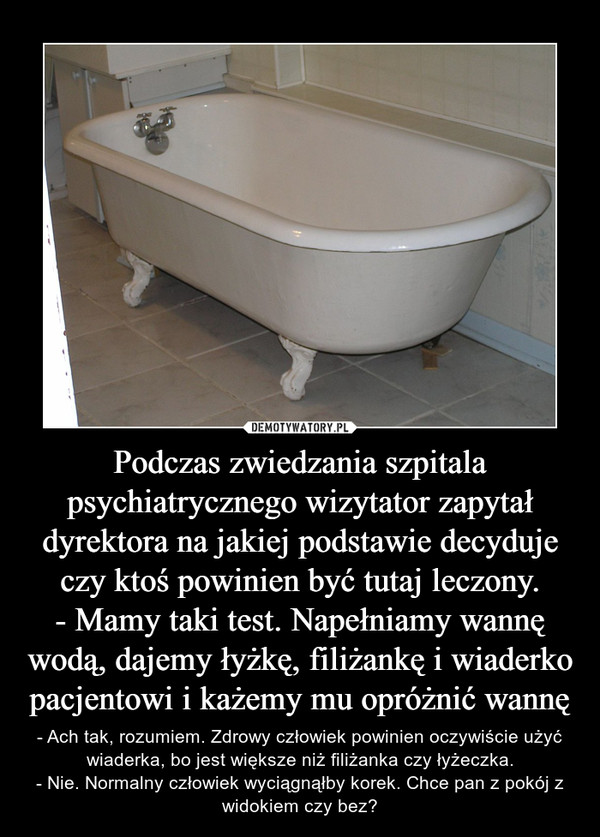 Podczas zwiedzania szpitala psychiatrycznego wizytator zapytał dyrektora na jakiej podstawie decyduje czy ktoś powinien być tutaj leczony.- Mamy taki test. Napełniamy wannę wodą, dajemy łyżkę, filiżankę i wiaderko pacjentowi i każemy mu opróżnić wannę – - Ach tak, rozumiem. Zdrowy człowiek powinien oczywiście użyć wiaderka, bo jest większe niż filiżanka czy łyżeczka.- Nie. Normalny człowiek wyciągnąłby korek. Chce pan z pokój z widokiem czy bez?