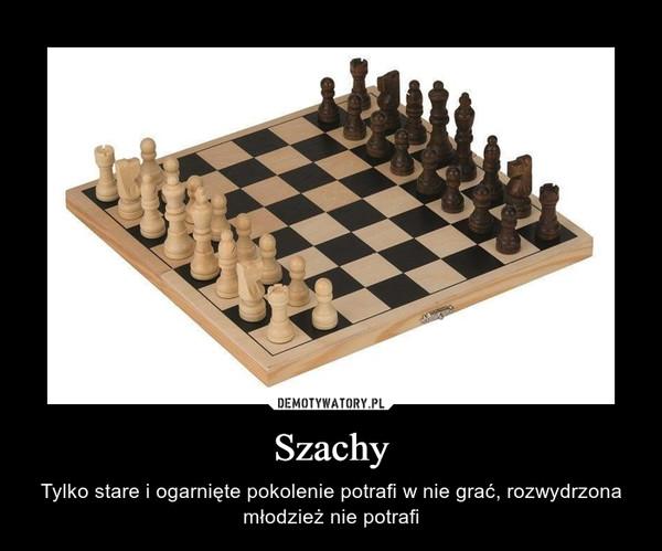 Szachy – Tylko stare i ogarnięte pokolenie potrafi w nie grać, rozwydrzona młodzież nie potrafi