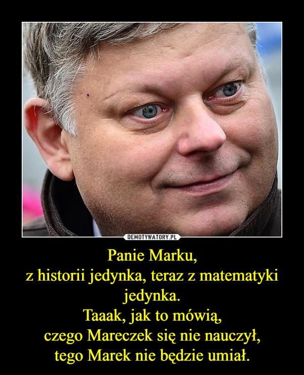 Panie Marku,z historii jedynka, teraz z matematyki jedynka.Taaak, jak to mówią,czego Mareczek się nie nauczył,tego Marek nie będzie umiał. –