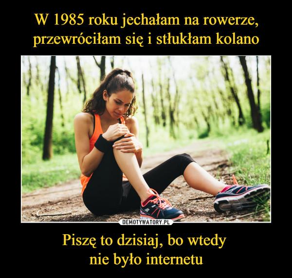 Piszę to dzisiaj, bo wtedy nie było internetu –