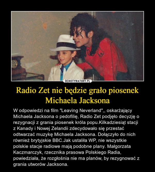 """Radio Zet nie będzie grało piosenek Michaela Jacksona – W odpowiedzi na film """"Leaving Neverland"""",, oskarżający Michaela Jacksona o pedofilię, Radio Zet podjęło decyzję o rezygnacji z grania piosenek króla popu.Kilkadziesiąt stacji z Kanady i Nowej Zelandii zdecydowało się przestać odtwarzać muzykę Michaela Jacksona. Dołączyło do nich również brytyjskie BBC.Jak ustaliła WP, nie wszystkie polskie stacje radiowe mają podobne plany. Małgorzata Kaczmarczyk, rzecznika prasowa Polskiego Radia, powiedziała, że rozgłośnia nie ma planów, by rezygnować z grania utworów Jacksona."""