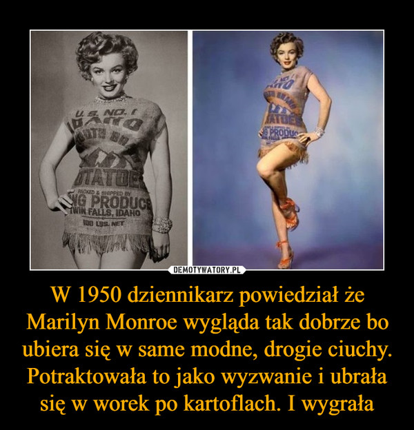 W 1950 dziennikarz powiedział że Marilyn Monroe wygląda tak dobrze bo ubiera się w same modne, drogie ciuchy. Potraktowała to jako wyzwanie i ubrała się w worek po kartoflach. I wygrała –