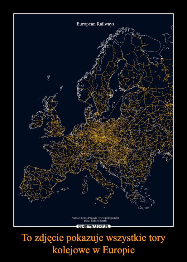 To zdjęcie pokazuje wszystkie tory kolejowe w Europie –