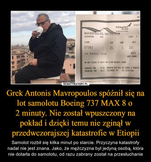 Grek Antonis Mavropoulos spóźnił się na lot samolotu Boeing 737 MAX 8 o  2 minuty. Nie został wpuszczony na pokład i dzięki temu nie zginął w przedwczorajszej katastrofie w Etiopii