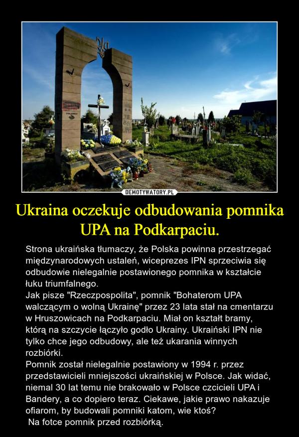 """Ukraina oczekuje odbudowania pomnika UPA na Podkarpaciu. – Strona ukraińska tłumaczy, że Polska powinna przestrzegać międzynarodowych ustaleń, wiceprezes IPN sprzeciwia się odbudowie nielegalnie postawionego pomnika w kształcie łuku triumfalnego.Jak pisze """"Rzeczpospolita"""", pomnik """"Bohaterom UPA walczącym o wolną Ukrainę"""" przez 23 lata stał na cmentarzu w Hruszowicach na Podkarpaciu. Miał on kształt bramy, którą na szczycie łączyło godło Ukrainy. Ukraiński IPN nie tylko chce jego odbudowy, ale też ukarania winnych rozbiórki.Pomnik został nielegalnie postawiony w 1994 r. przez przedstawicieli mniejszości ukraińskiej w Polsce. Jak widać, niemal 30 lat temu nie brakowało w Polsce czcicieli UPA i Bandery, a co dopiero teraz. Ciekawe, jakie prawo nakazuje ofiarom, by budowali pomniki katom, wie ktoś? Na fotce pomnik przed rozbiórką."""