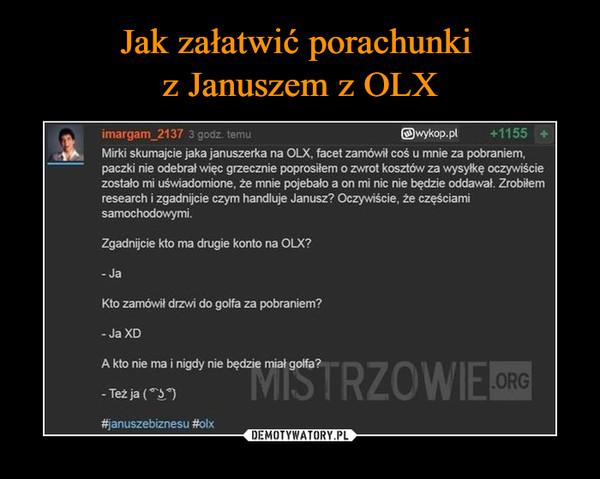 """–  imargam_2137 3 godz. temu @wykop.pl +1155 + Mirki skumajcie jaka januszerka na OLX, facet zamówił coś u mnie za pobraniem, paczki nie odebrał więc grzecznie poprosiłem o zwrot kosztów za """"syłkę oczpiście zostało mi uświadomione, że mnie pojebało a on mi nic nie będzie oddawał. Zrobiłem research i zgadnijcie czym handluje Janusz? Oczwâście, że częściami samochod0""""mi. Zgadnijcie kto ma drugie konto na OLX? - Ja Kto zamówił drzwi do golfa za pobraniem? - Ja XD A kto nie ma i nigdy nie będzie miał golfa? .ORC - Teżja(ôîă) #januszebiznesu #olx"""