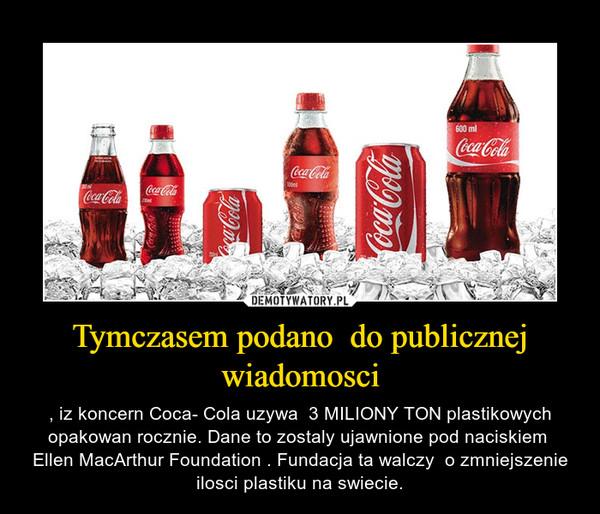 Tymczasem podano  do publicznej wiadomosci – , iz koncern Coca- Cola uzywa  3 MILIONY TON plastikowych opakowan rocznie. Dane to zostaly ujawnione pod naciskiem  Ellen MacArthur Foundation . Fundacja ta walczy  o zmniejszenie ilosci plastiku na swiecie.