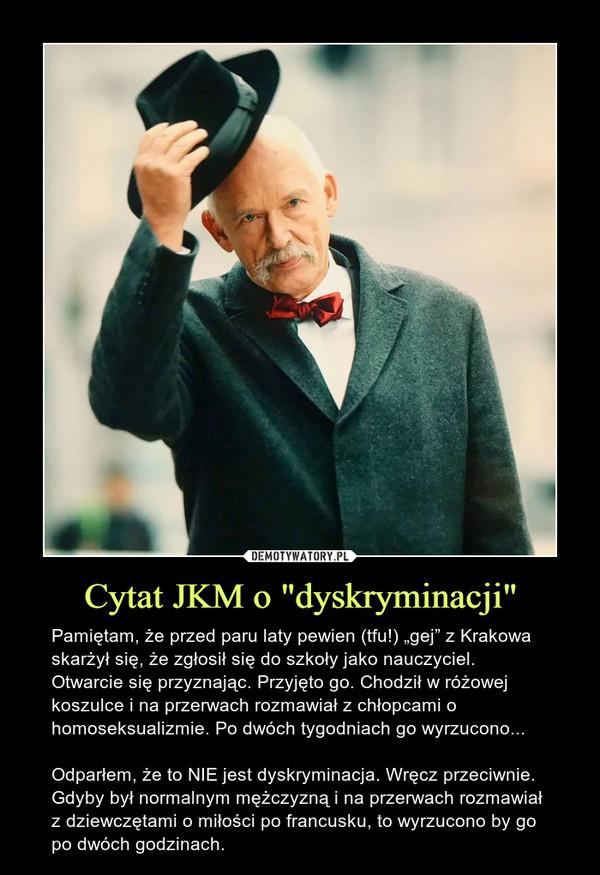"""Cytat JKM o """"dyskryminacji"""" – Pamiętam, że przed paru laty pewien (tfu!) """"gej"""" z Krakowa skarżył się, że zgłosił się do szkoły jako nauczyciel. Otwarcie się przyznając. Przyjęto go. Chodził w różowej koszulce i na przerwach rozmawiał z chłopcami o homoseksualizmie. Po dwóch tygodniach go wyrzucono...Odparłem, że to NIE jest dyskryminacja. Wręcz przeciwnie. Gdyby był normalnym mężczyzną i na przerwach rozmawiał z dziewczętami o miłości po francusku, to wyrzucono by go po dwóch godzinach."""