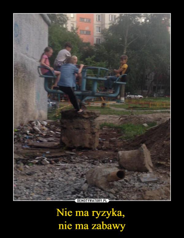 Nie ma ryzyka, nie ma zabawy –
