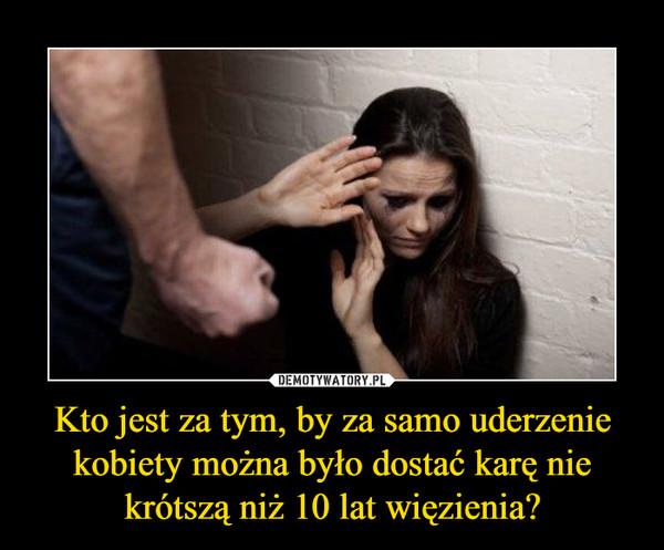 Kto jest za tym, by za samo uderzenie kobiety można było dostać karę nie krótszą niż 10 lat więzienia? –