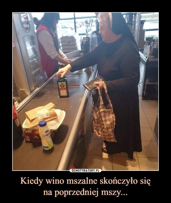 Kiedy wino mszalne skończyło sięna poprzedniej mszy... –