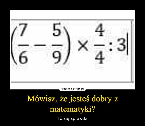 Mówisz, że jesteś dobry z matematyki? – To się sprawdź