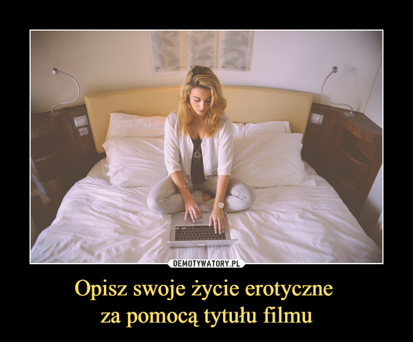 Opisz swoje życie erotyczne za pomocą tytułu filmu –