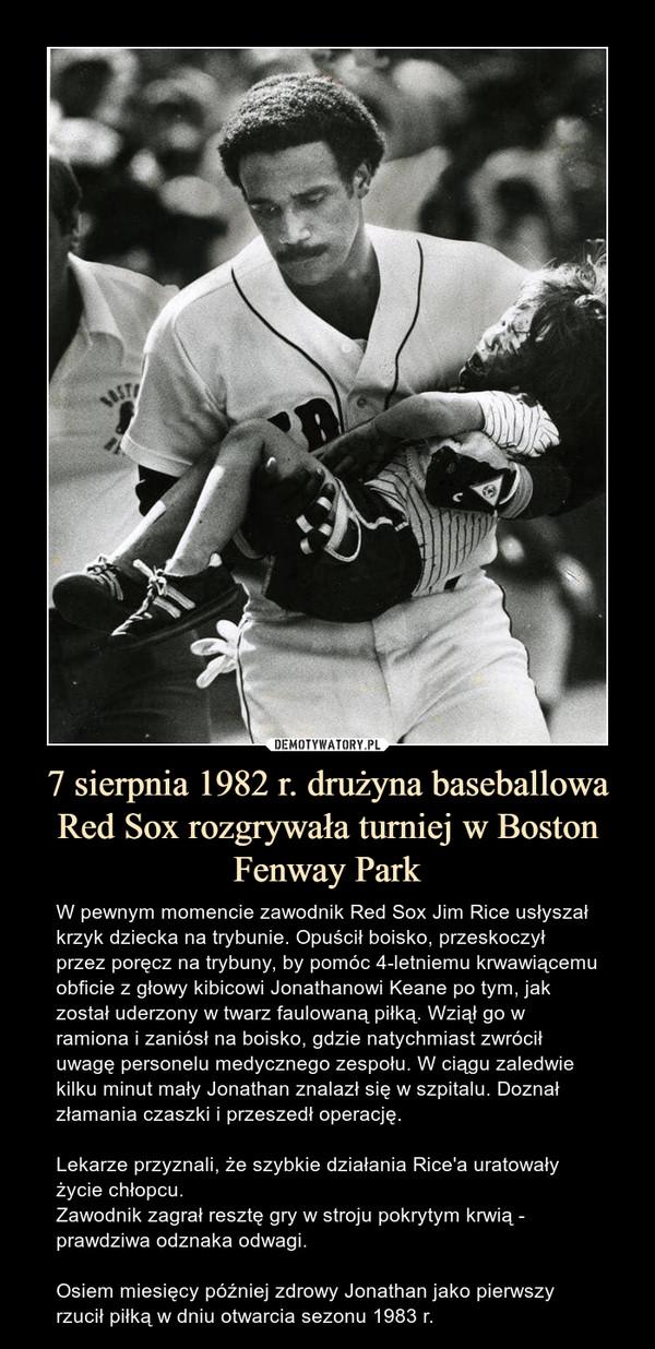 7 sierpnia 1982 r. drużyna baseballowa Red Sox rozgrywała turniej w Boston Fenway Park – W pewnym momencie zawodnik Red Sox Jim Rice usłyszał krzyk dziecka na trybunie. Opuścił boisko, przeskoczył przez poręcz na trybuny, by pomóc 4-letniemu krwawiącemu obficie z głowy kibicowi Jonathanowi Keane po tym, jak został uderzony w twarz faulowaną piłką. Wziął go w ramiona i zaniósł na boisko, gdzie natychmiast zwrócił uwagę personelu medycznego zespołu. W ciągu zaledwie kilku minut mały Jonathan znalazł się w szpitalu. Doznał złamania czaszki i przeszedł operację. Lekarze przyznali, że szybkie działania Rice'a uratowały życie chłopcu.Zawodnik zagrał resztę gry w stroju pokrytym krwią - prawdziwa odznaka odwagi.Osiem miesięcy później zdrowy Jonathan jako pierwszy rzucił piłką w dniu otwarcia sezonu 1983 r.