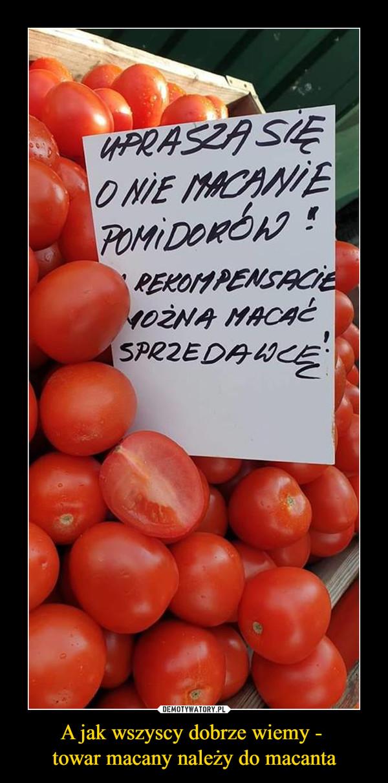 A jak wszyscy dobrze wiemy - towar macany należy do macanta –  uprasza się o nie macanie pomidoróww rekompensacie można macać sprzedawcę