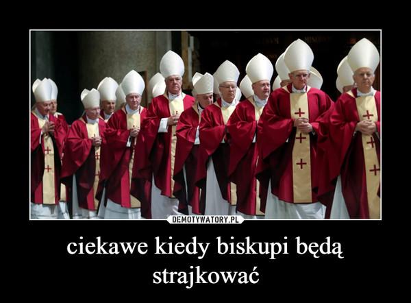 ciekawe kiedy biskupi będą strajkować –
