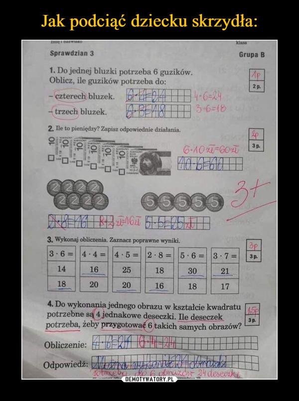 """–  Sprawdzian 3 Grupa B 1. Do jednej bluzki potrzeba 6 guzików. Oblicz, ile guzików potrzeba do: - czterech bluzek. - trzech bluzek. ra EUM: ne pienięd, &pisz ~wiednie działania. 9, """"1. .11:11323138 .4 e C(1:17 IJ 3, Wyko. obliczenia. Zaznacz poprayme,.. 3 • 6= 4 . 4 = 4 . 5 = 2 • 8 = 5 • 6 = 3 . 7 14 16 25 18 30 21 18 20 20 16 18 17 4. Do wykonania jednego obrazu w kształcie kwadratu potrzebne są 4jednakowe deseczki. Ile deseczek potrzeba, żeby przygotowwf 6 takich samych obrazow? Obliczenie: Odpowiedź:"""