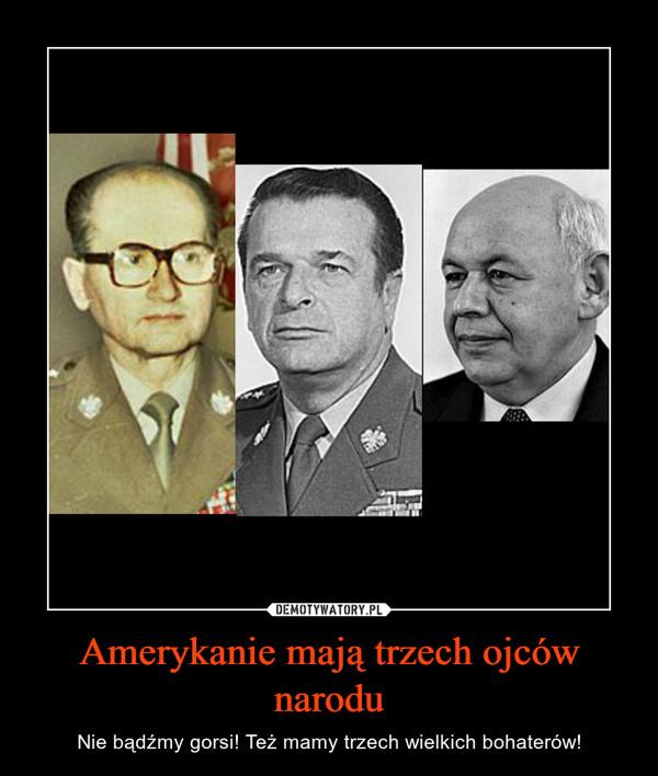 Amerykanie mają trzech ojców narodu – Nie bądźmy gorsi! Też mamy trzech wielkich bohaterów!