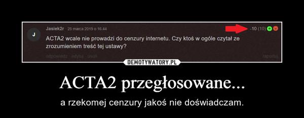 ACTA2 przegłosowane... – a rzekomej cenzury jakoś nie doświadczam.