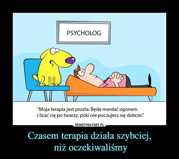 """Czasem terapia działa szybciej, niż oczekiwaliśmy –  PSYCHOLOG""""Moja terapia jest prosta: Będę merdać ogonemi lizać cię po twarzy, póki nie poczujesz się dobrze."""""""