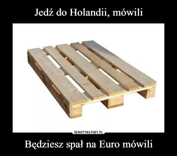 Będziesz spał na Euro mówili –