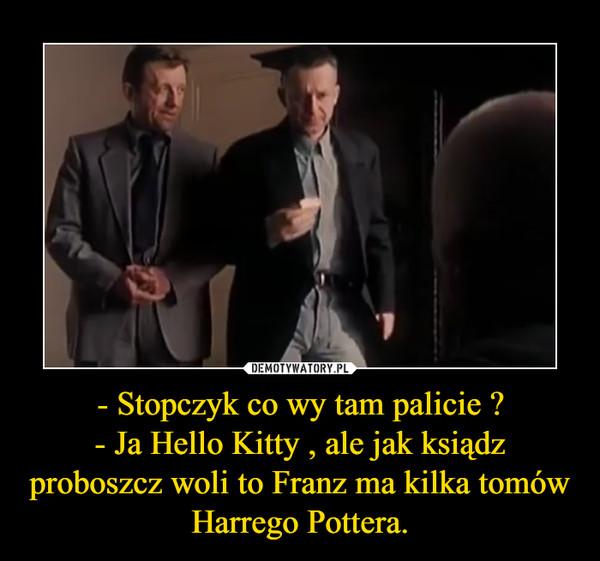 - Stopczyk co wy tam palicie ?- Ja Hello Kitty , ale jak ksiądz proboszcz woli to Franz ma kilka tomów Harrego Pottera. –