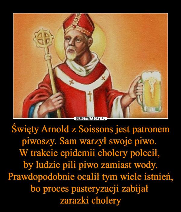 Święty Arnold z Soissons jest patronem piwoszy. Sam warzył swoje piwo. W trakcie epidemii cholery polecił, by ludzie pili piwo zamiast wody. Prawdopodobnie ocalił tym wiele istnień, bo proces pasteryzacji zabijał zarazki cholery –