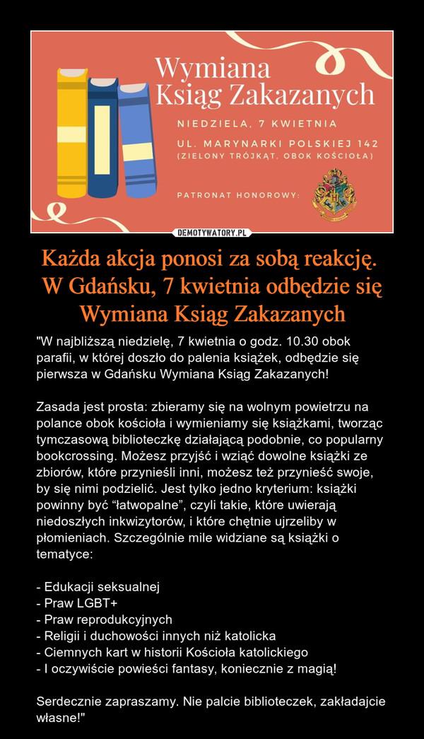 """Każda akcja ponosi za sobą reakcję. W Gdańsku, 7 kwietnia odbędzie się Wymiana Ksiąg Zakazanych – """"W najbliższą niedzielę, 7 kwietnia o godz. 10.30 obok parafii, w której doszło do palenia książek, odbędzie się pierwsza w Gdańsku Wymiana Ksiąg Zakazanych!Zasada jest prosta: zbieramy się na wolnym powietrzu na polance obok kościoła i wymieniamy się książkami, tworząc tymczasową biblioteczkę działającą podobnie, co popularny bookcrossing. Możesz przyjść i wziąć dowolne książki ze zbiorów, które przynieśli inni, możesz też przynieść swoje, by się nimi podzielić. Jest tylko jedno kryterium: książki powinny być """"łatwopalne"""", czyli takie, które uwierają niedoszłych inkwizytorów, i które chętnie ujrzeliby w płomieniach. Szczególnie mile widziane są książki o tematyce:- Edukacji seksualnej- Praw LGBT+- Praw reprodukcyjnych- Religii i duchowości innych niż katolicka- Ciemnych kart w historii Kościoła katolickiego- I oczywiście powieści fantasy, koniecznie z magią!Serdecznie zapraszamy. Nie palcie biblioteczek, zakładajcie własne!"""""""